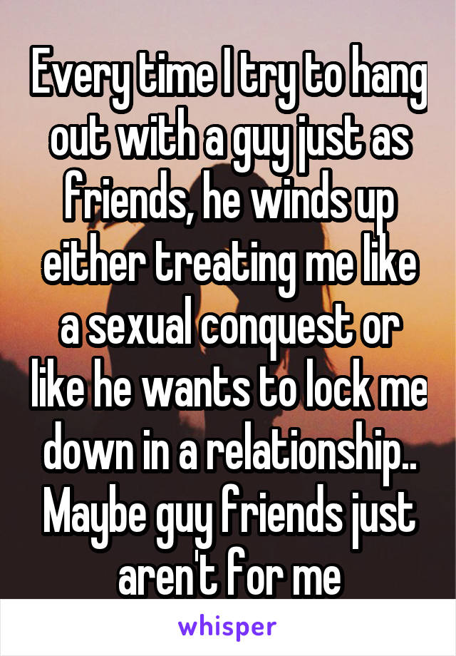 Every time I try to hang out with a guy just as friends, he winds up either treating me like a sexual conquest or like he wants to lock me down in a relationship.. Maybe guy friends just aren't for me