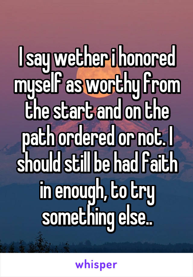 I say wether i honored myself as worthy from the start and on the path ordered or not. I should still be had faith in enough, to try something else..