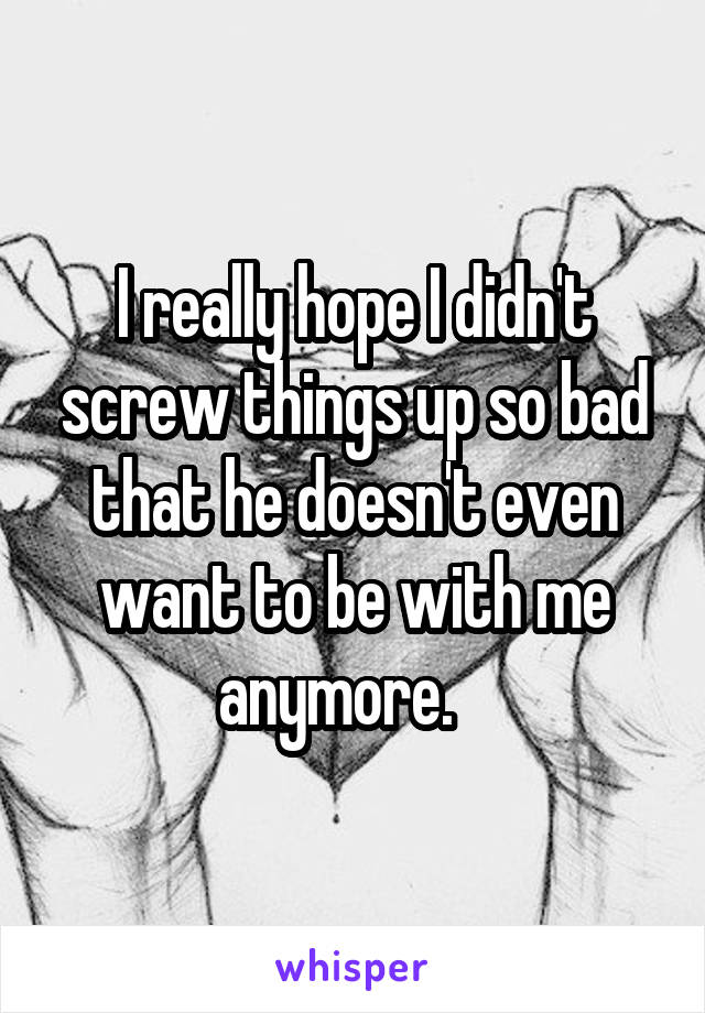 I really hope I didn't screw things up so bad that he doesn't even want to be with me anymore.