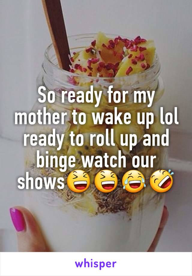 So ready for my mother to wake up lol ready to roll up and binge watch our shows😆😆😂🤣