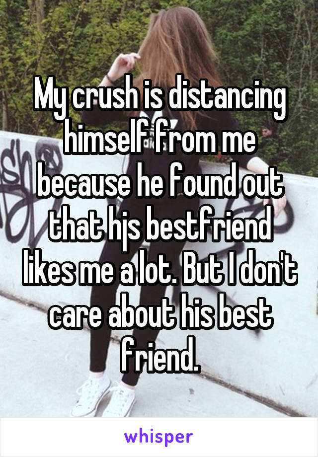 My crush is distancing himself from me because he found out that hjs bestfriend likes me a lot. But I don't care about his best friend.