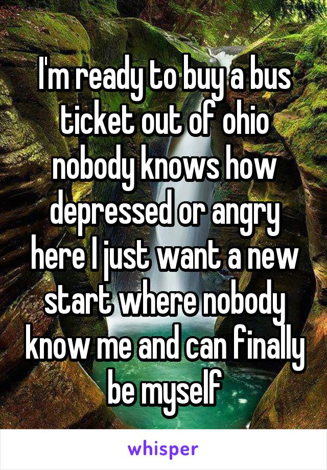 I'm ready to buy a bus ticket out of ohio nobody knows how depressed or angry here I just want a new start where nobody know me and can finally be myself