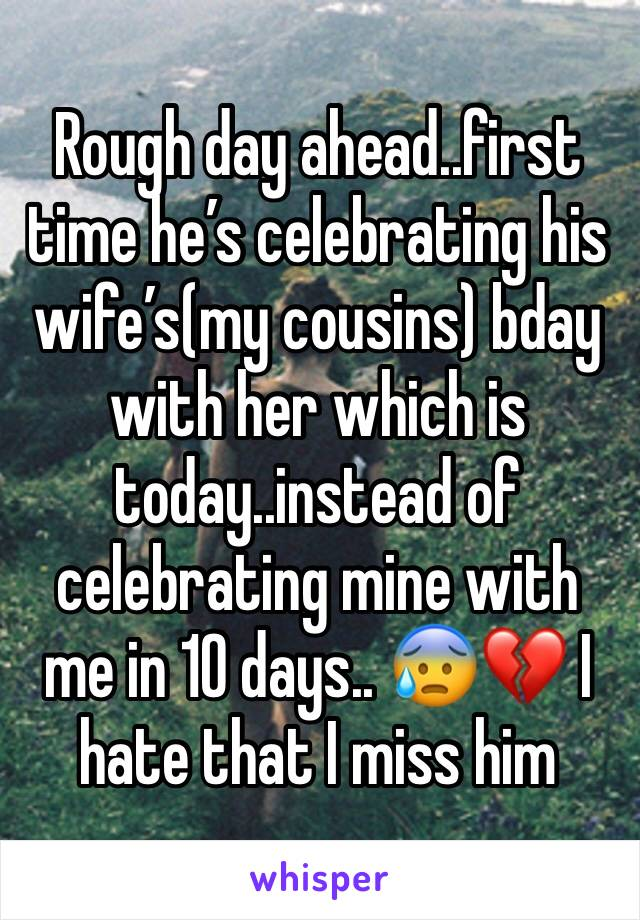 Rough day ahead..first time he's celebrating his wife's(my cousins) bday with her which is today..instead of celebrating mine with me in 10 days.. 😰💔 I hate that I miss him