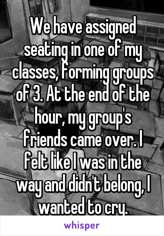 We have assigned seating in one of my classes, forming groups of 3. At the end of the hour, my group's friends came over. I felt like I was in the way and didn't belong, I wanted to cry.