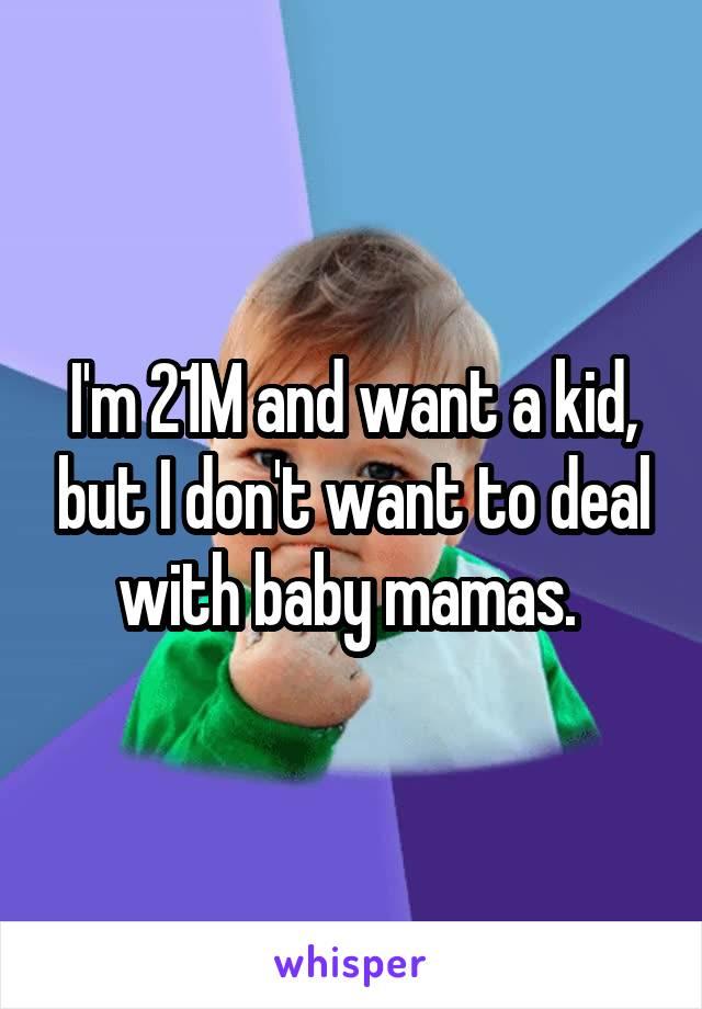 I'm 21M and want a kid, but I don't want to deal with baby mamas.