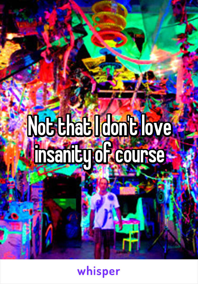 Not that I don't love insanity of course