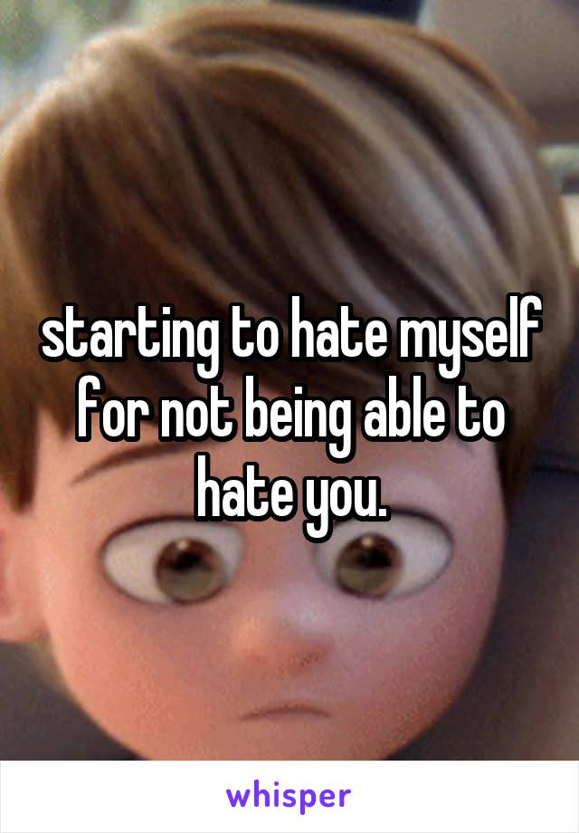 starting to hate myself for not being able to hate you.