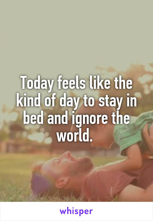 Today feels like the kind of day to stay in bed and ignore the world.