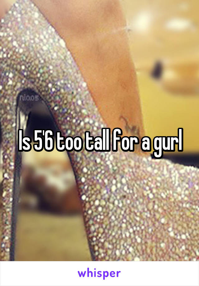 Is 5'6 too tall for a gurl