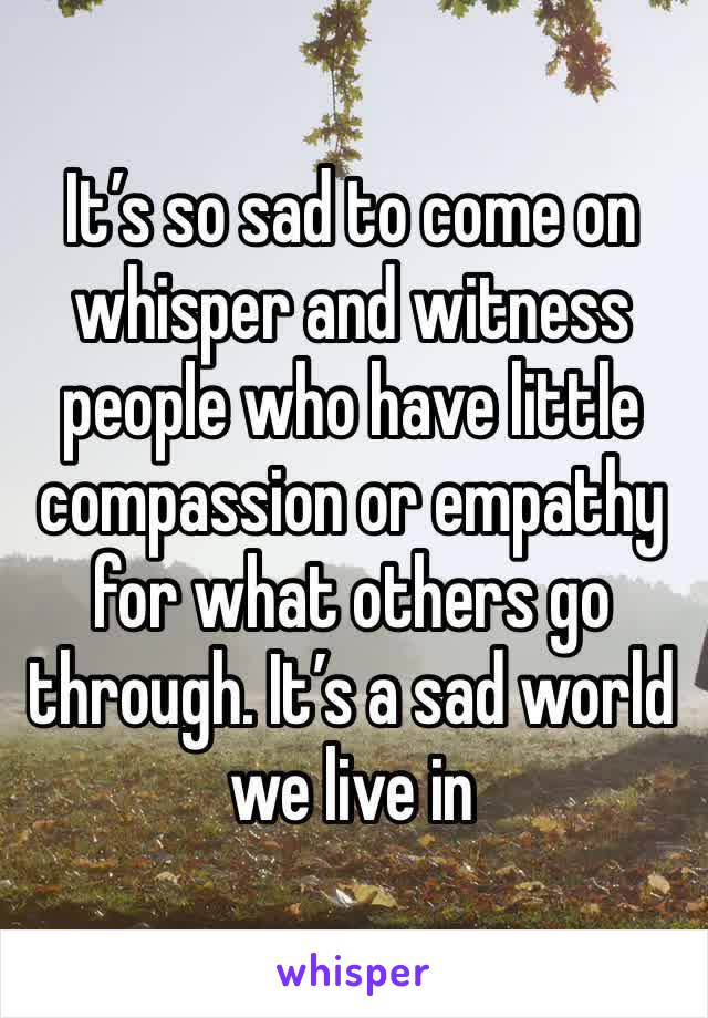 It's so sad to come on whisper and witness people who have little compassion or empathy for what others go through. It's a sad world we live in