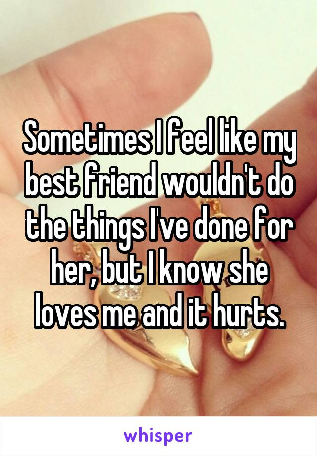 Sometimes I feel like my best friend wouldn't do the things I've done for her, but I know she loves me and it hurts.