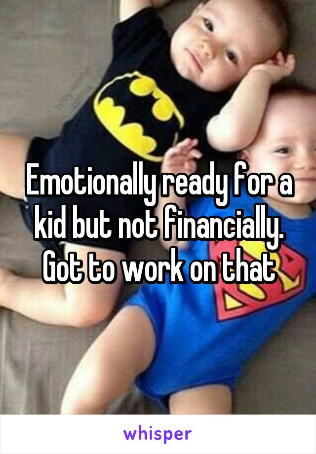 Emotionally ready for a kid but not financially. Got to work on that