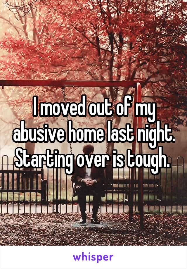 I moved out of my abusive home last night. Starting over is tough.