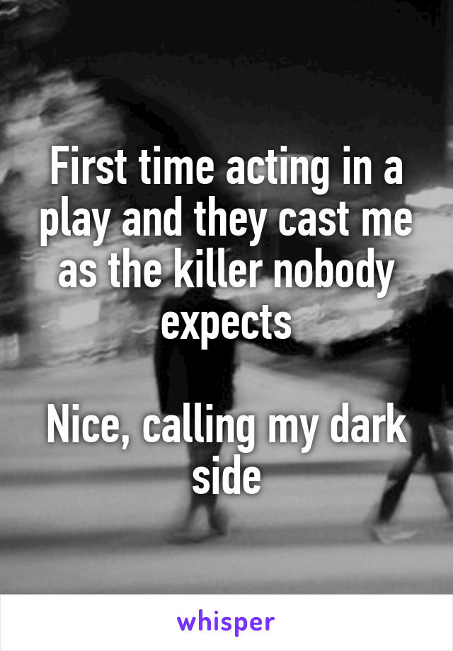 First time acting in a play and they cast me as the killer nobody expects  Nice, calling my dark side