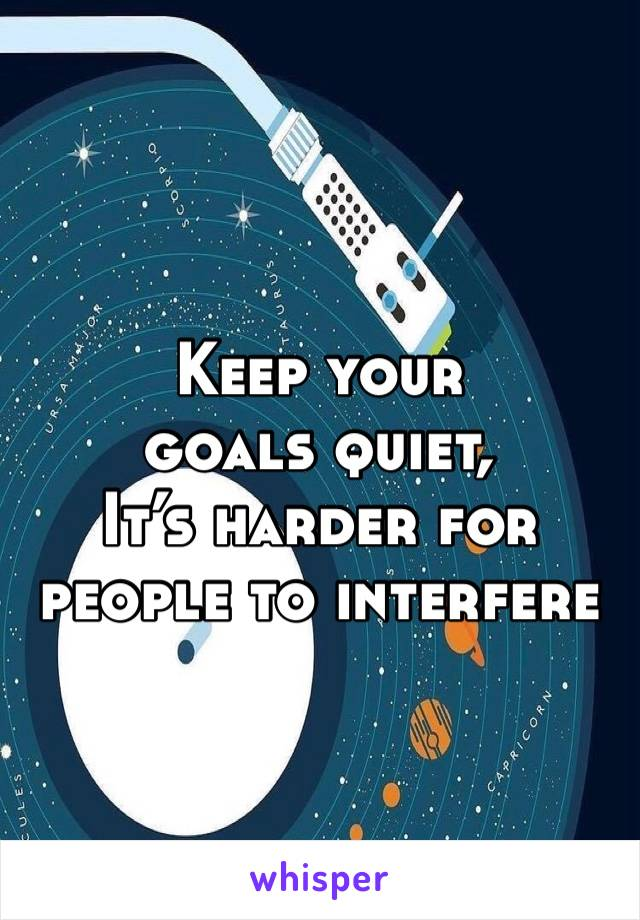 Keep your goals quiet,  It's harder for people to interfere
