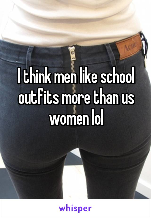 I think men like school outfits more than us women lol