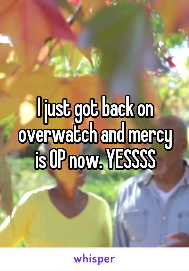 I just got back on overwatch and mercy is OP now. YESSSS