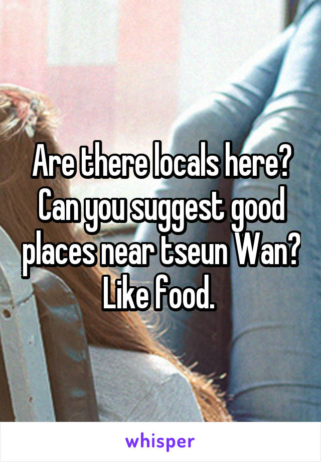 Are there locals here? Can you suggest good places near tseun Wan? Like food.