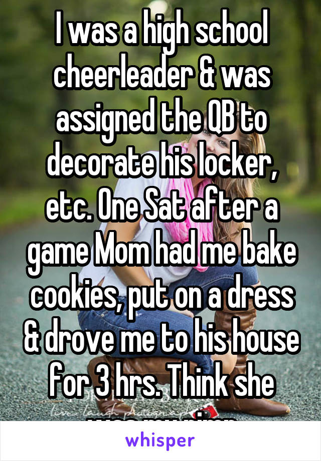 I was a high school cheerleader & was assigned the QB to decorate his locker, etc. One Sat after a game Mom had me bake cookies, put on a dress & drove me to his house for 3 hrs. Think she was my pimp