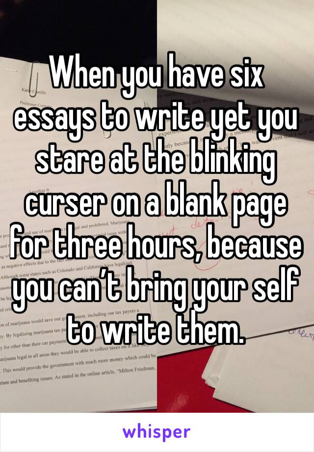 When you have six essays to write yet you stare at the blinking curser on a blank page for three hours, because you can't bring your self to write them.