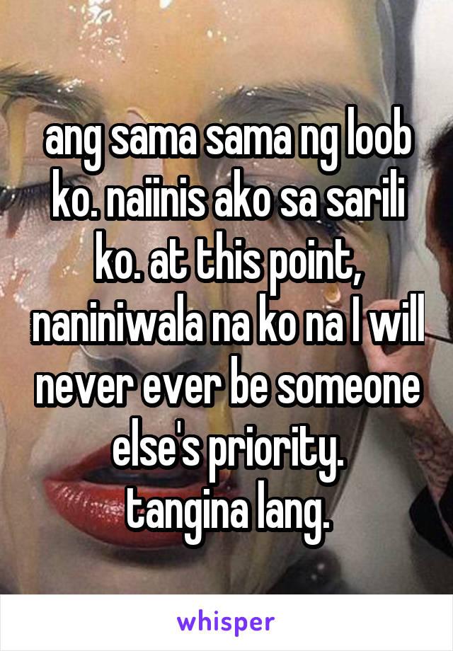ang sama sama ng loob ko. naiinis ako sa sarili ko. at this point, naniniwala na ko na I will never ever be someone else's priority. tangina lang.