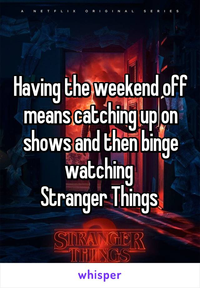 Having the weekend off means catching up on shows and then binge watching  Stranger Things