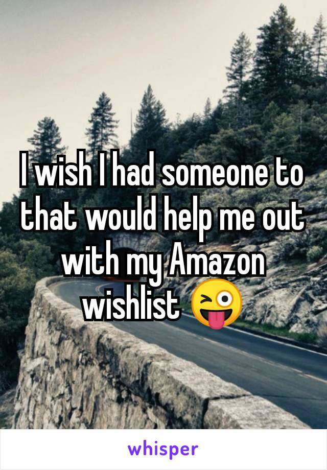 I wish I had someone to that would help me out with my Amazon wishlist 😜