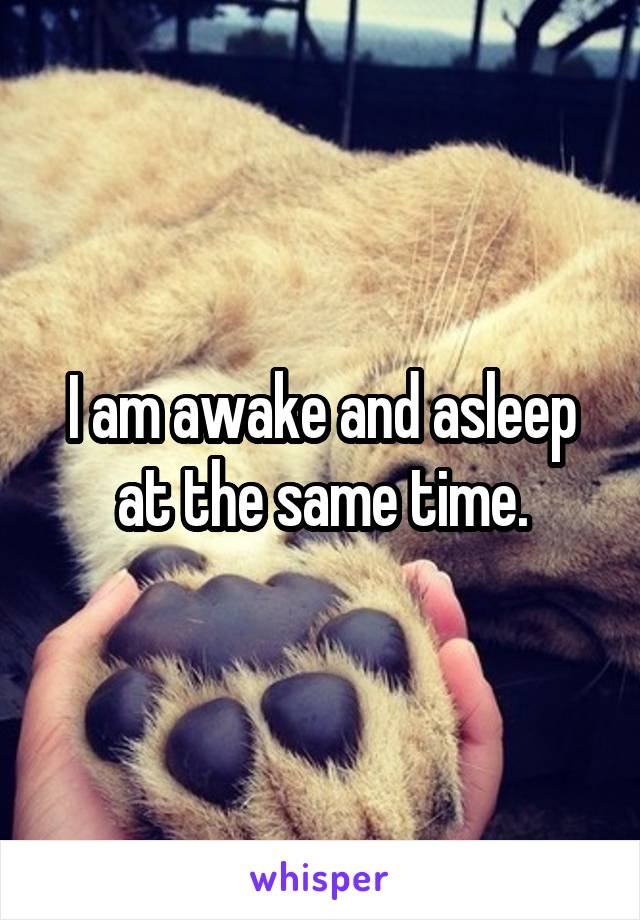 I am awake and asleep at the same time.