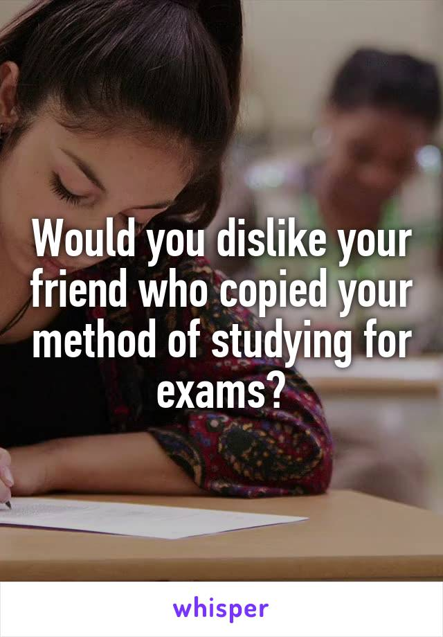 Would you dislike your friend who copied your method of studying for exams?