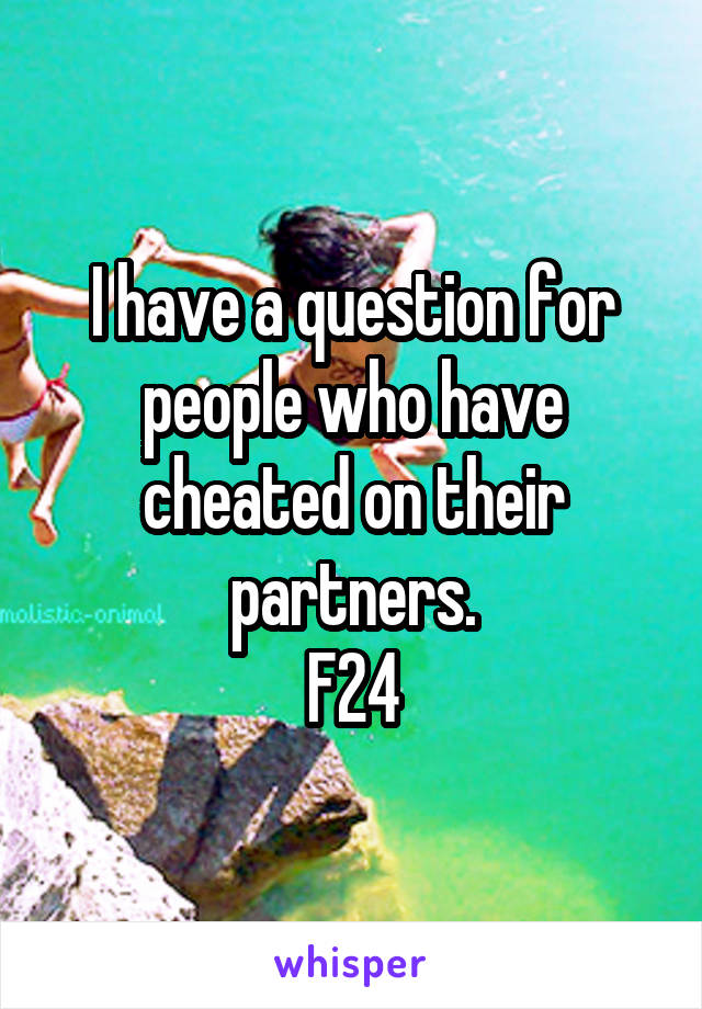 I have a question for people who have cheated on their partners. F24