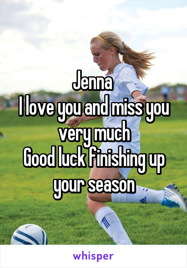 Jenna  I love you and miss you very much Good luck finishing up your season