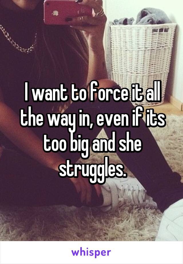 I want to force it all the way in, even if its too big and she struggles.