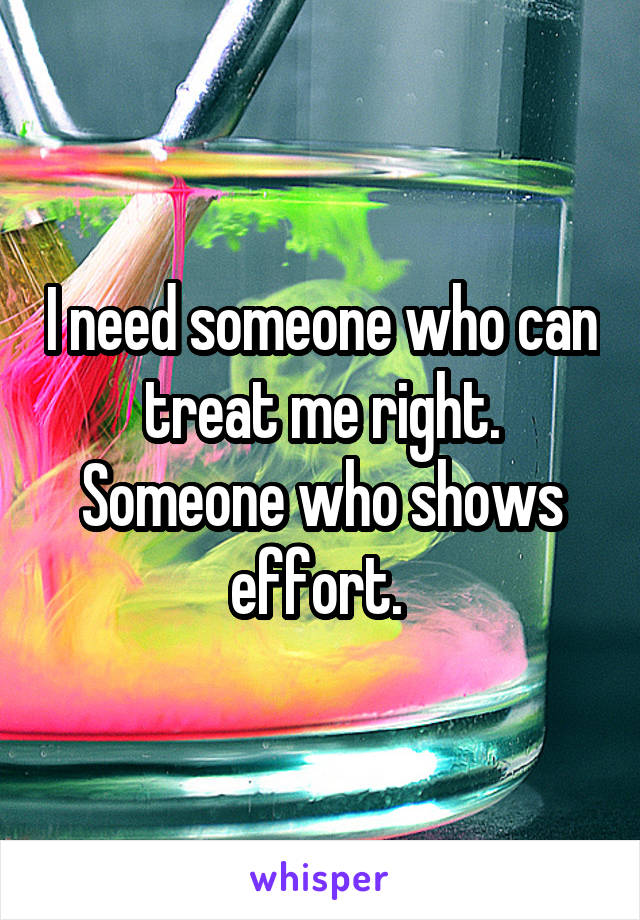 I need someone who can treat me right. Someone who shows effort.