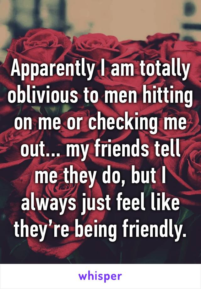 Apparently I am totally oblivious to men hitting on me or checking me out... my friends tell me they do, but I always just feel like they're being friendly.