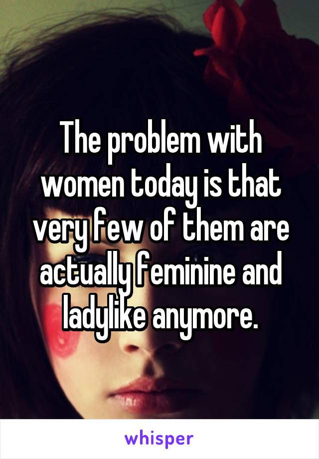 The problem with women today is that very few of them are actually feminine and ladylike anymore.