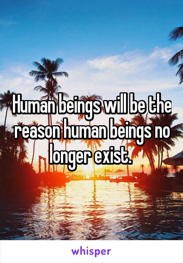 Human beings will be the reason human beings no longer exist.