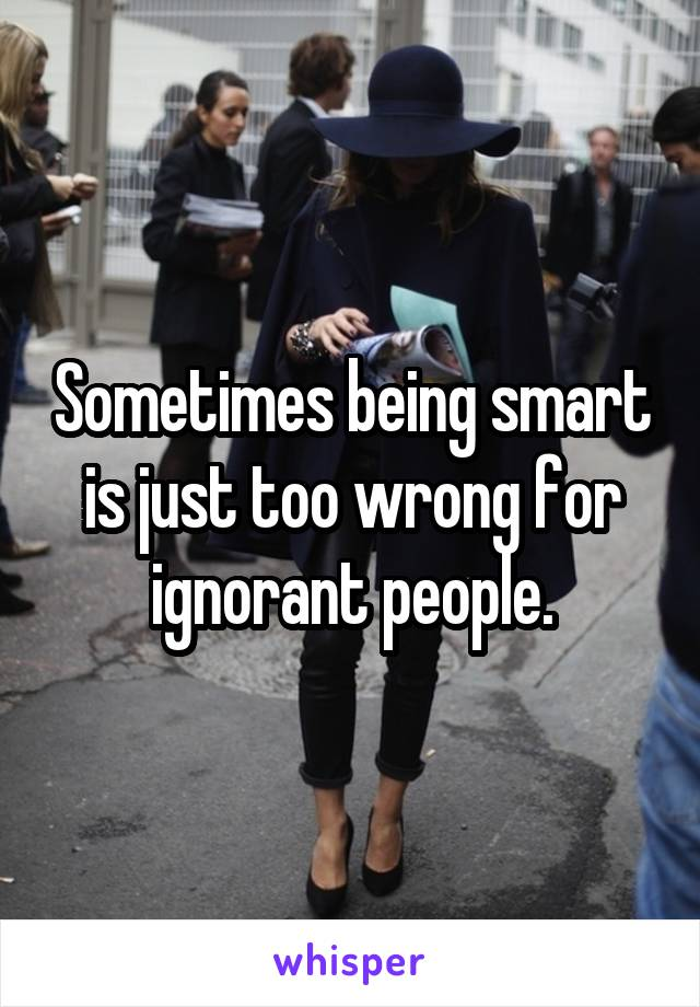 Sometimes being smart is just too wrong for ignorant people.