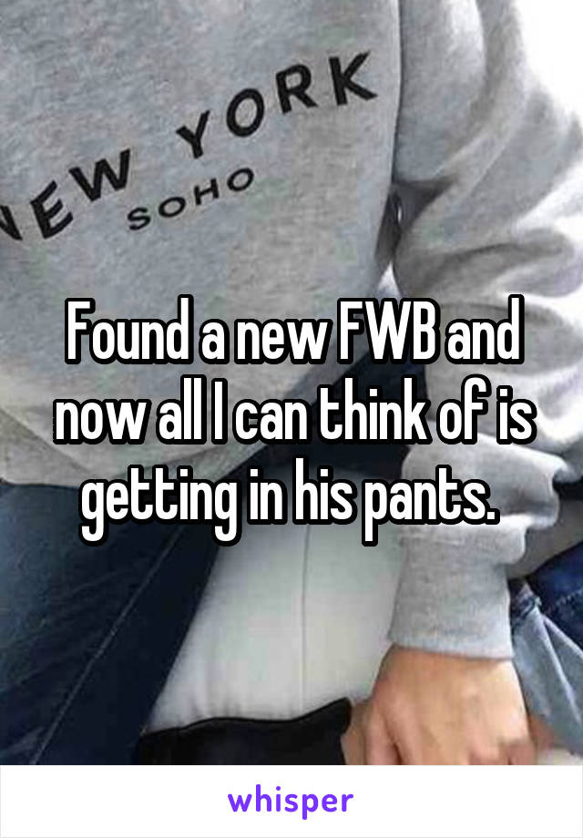 Found a new FWB and now all I can think of is getting in his pants.