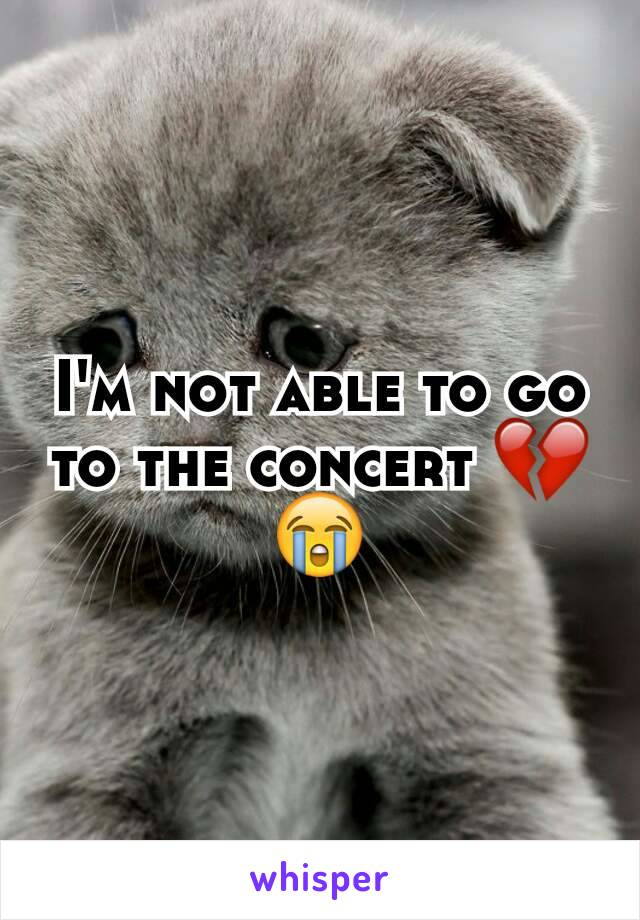 I'm not able to go to the concert 💔😭