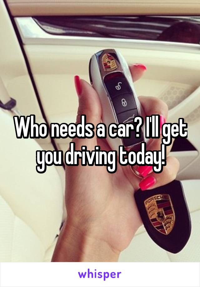 Who needs a car? I'll get you driving today!
