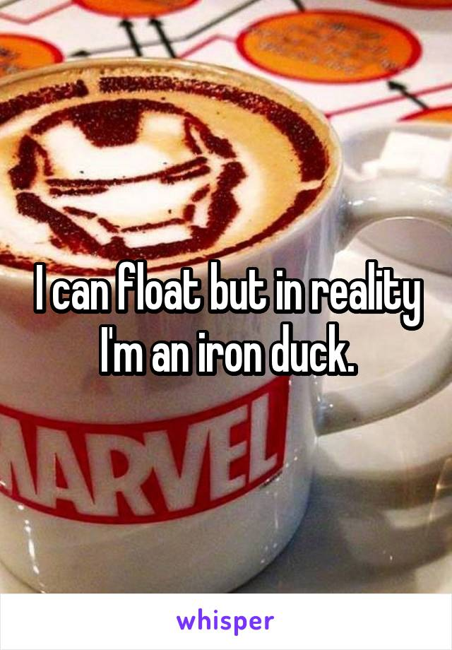 I can float but in reality I'm an iron duck.