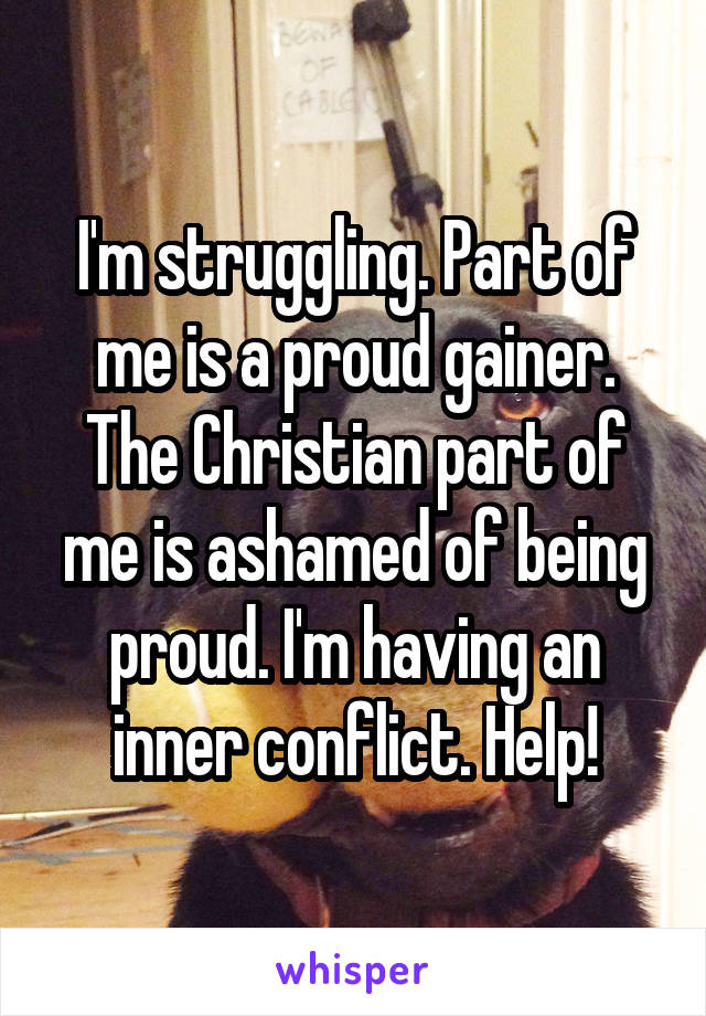 I'm struggling. Part of me is a proud gainer. The Christian part of me is ashamed of being proud. I'm having an inner conflict. Help!