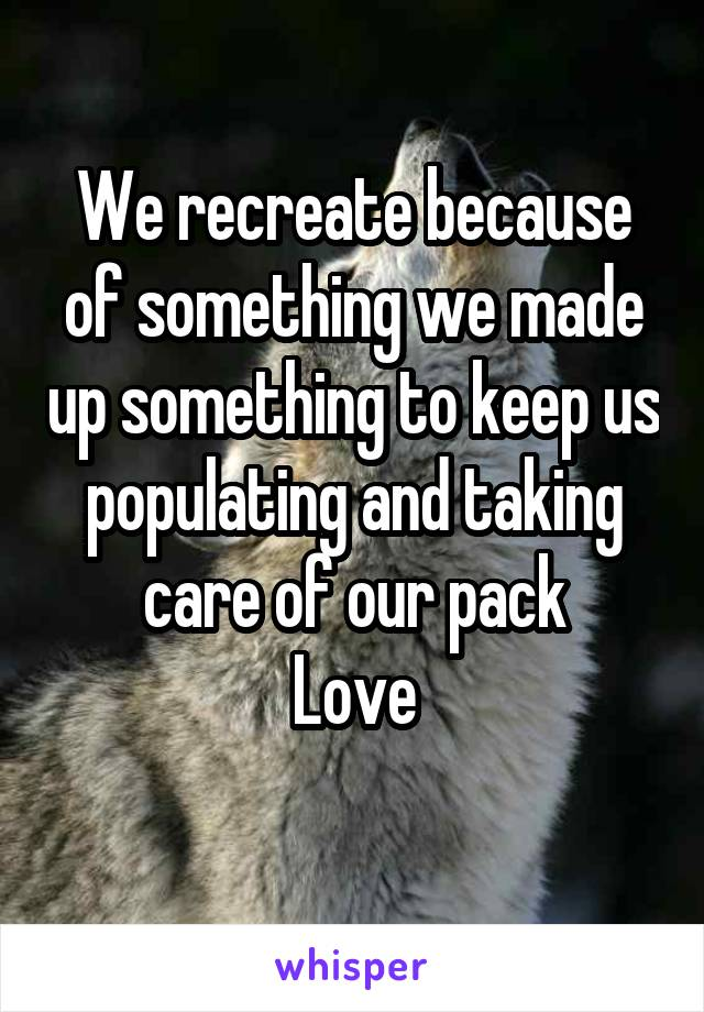 We recreate because of something we made up something to keep us populating and taking care of our pack Love