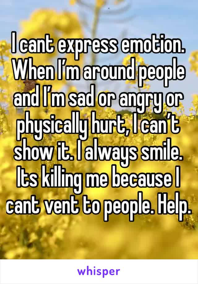I cant express emotion. When I'm around people and I'm sad or angry or physically hurt, I can't show it. I always smile. Its killing me because I cant vent to people. Help.