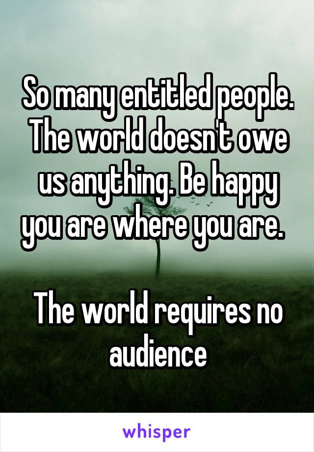 So many entitled people. The world doesn't owe us anything. Be happy you are where you are.    The world requires no audience