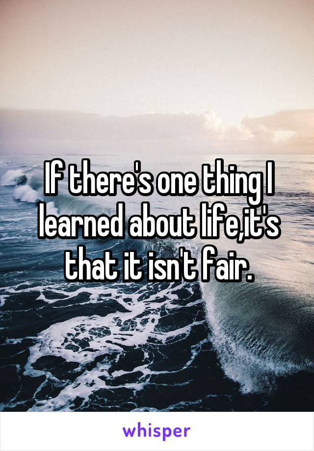 If there's one thing I learned about life,it's that it isn't fair.