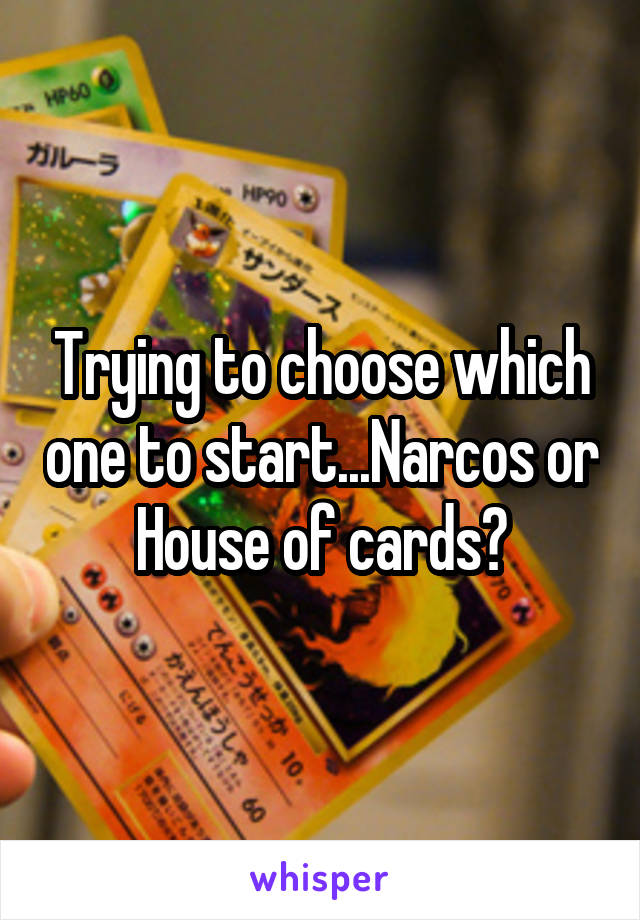 Trying to choose which one to start...Narcos or House of cards?