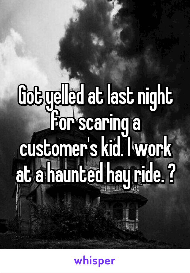 Got yelled at last night for scaring a customer's kid. I work at a haunted hay ride. 😑