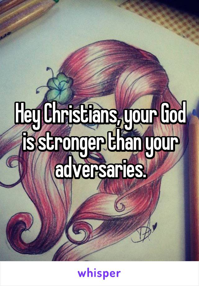 Hey Christians, your God is stronger than your adversaries.
