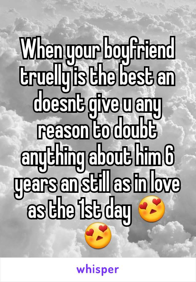 When your boyfriend truelly is the best an doesnt give u any reason to doubt anything about him 6 years an still as in love as the 1st day 😍😍